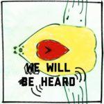 Eine abstrakte Form, die horizontal gespiegelt ist. Eine Art Birne in hellem Gelb mit einer Art Herz in rot, auf der Seite liegend. Darüber der Schriftzug We will be heard (wir werden gehört).